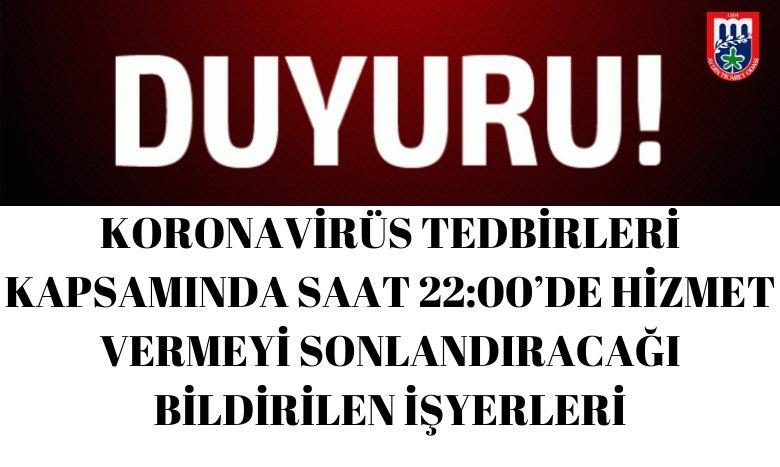 KORONAVİRÜS TEDBİRLERİ KAPSAMINDA SAAT 22:00'DE HİZMET VERMEYİ SONLANDIRACAĞI BİLDİRİLEN İŞYERLERİ
